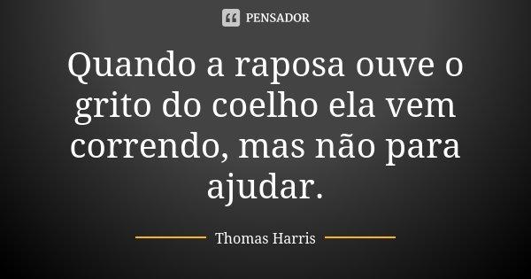 Quando a raposa ouve o grito do coelho ela vem correndo, mas não para ajudar.... Frase de Thomas Harris.