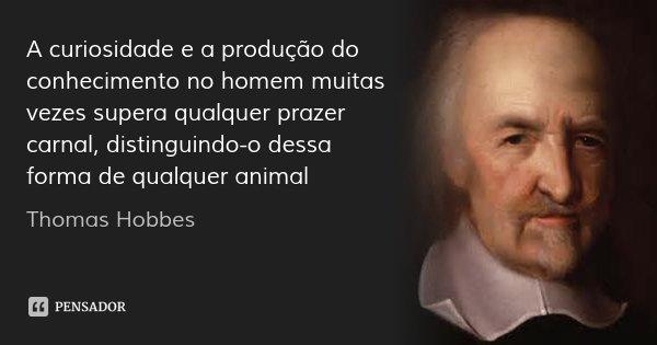A curiosidade e a produção do conhecimento no homem muitas vezes supera qualquer prazer carnal, distinguindo-o dessa forma de qualquer animal... Frase de Thomas Hobbes.