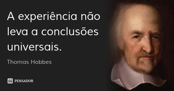 A experiência não leva a conclusões universais.... Frase de Thomas Hobbes.