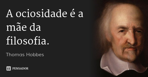 A ociosidade é a mãe da filosofia.... Frase de Thomas Hobbes.