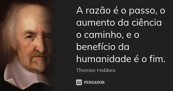 A razão é o passo, o aumento da ciência o caminho, e o benefício da humanidade é o fim.... Frase de Thomas Hobbes.