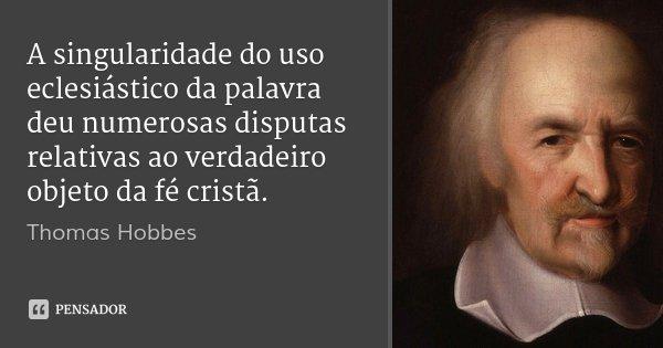 A singularidade do uso eclesiástico da palavra deu numerosas disputas relativas ao verdadeiro objeto da fé cristã.... Frase de Thomas Hobbes.