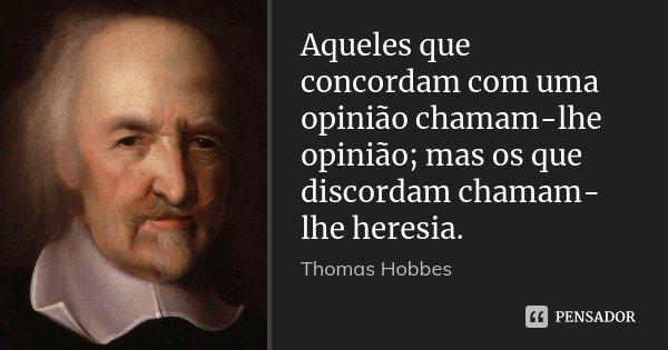 Aqueles que concordam com uma opinião chamam-lhe opinião; mas os que discordam chamam-lhe heresia.... Frase de Thomas Hobbes.
