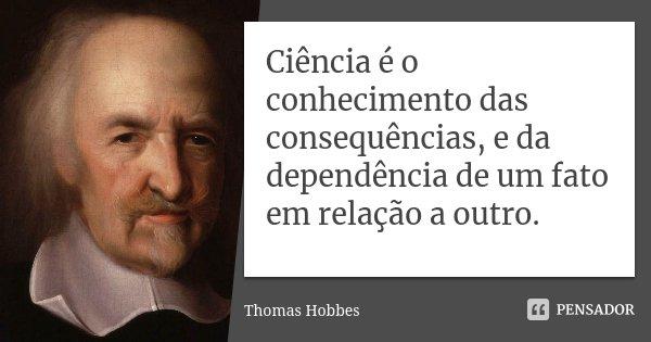 Ciência é o conhecimento das consequências, e da dependência de um fato em relação a outro.... Frase de Thomas Hobbes.