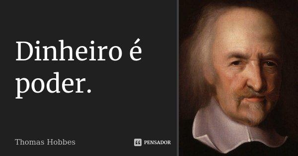 Dinheiro é poder.... Frase de Thomas Hobbes.