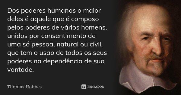 Dos poderes humanos o maior deles é aquele que é composo pelos poderes de vários homens, unidos por consentimento de uma só pessoa, natural ou civil, que tem o ... Frase de Thomas Hobbes.