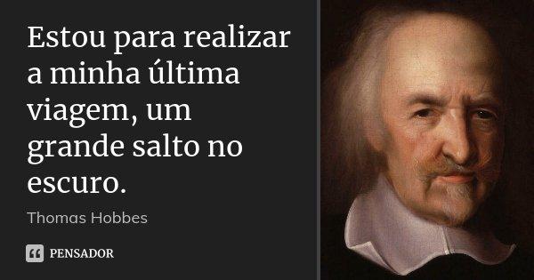 Estou para realizar a minha última viagem, um grande salto no escuro.... Frase de Thomas Hobbes.