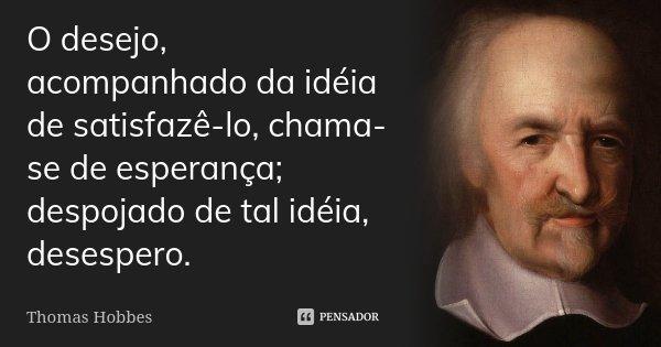 O desejo, acompanhado da idéia de satisfazê-lo, chama-se de esperança; despojado de tal idéia, desespero.... Frase de Thomas Hobbes.