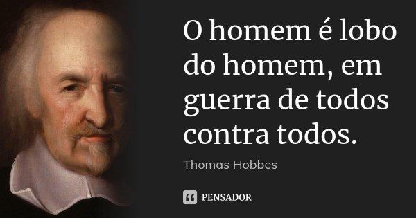 O homem é lobo do homem, em guerra de todos contra todos.... Frase de Thomas Hobbes.