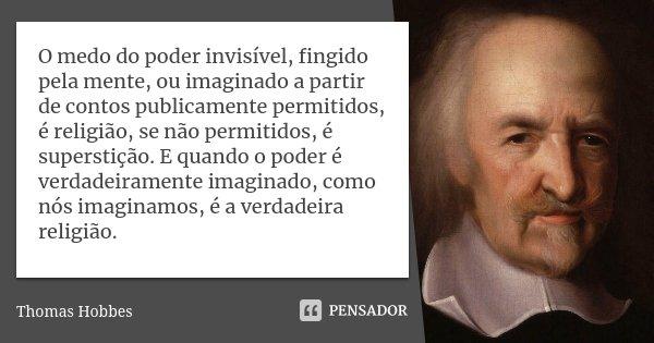 O medo do poder invisível, fingido pela mente, ou imaginado a partir de contos publicamente permitidos, é religião, se não permitidos, é superstição. E quando o... Frase de Thomas Hobbes.