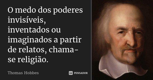 O medo dos poderes invisíveis, inventados ou imaginados a partir de relatos, chama-se religião.... Frase de Thomas Hobbes.