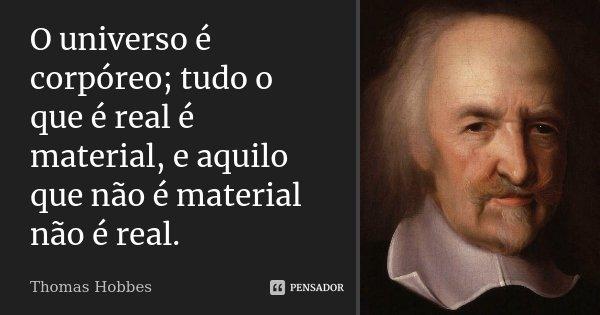 O universo é corpóreo; tudo o que é real é material, e aquilo que não é material não é real.... Frase de Thomas Hobbes.