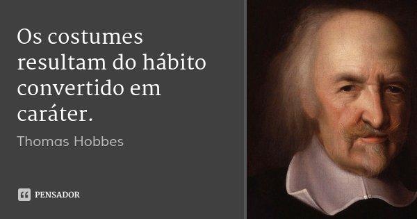 Os costumes resultam do hábito convertido em caráter.... Frase de Thomas Hobbes.