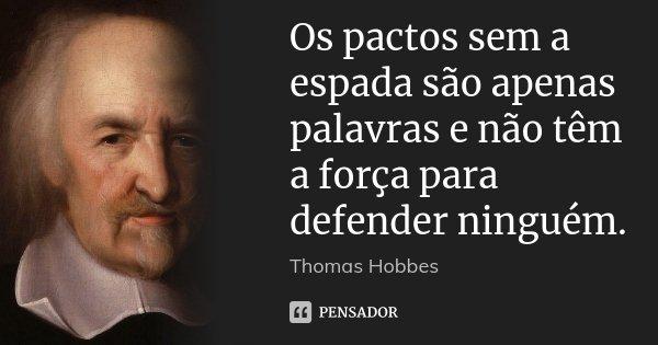 Os pactos sem a espada são apenas palavras e não têm a força para defender ninguém.... Frase de Thomas Hobbes.