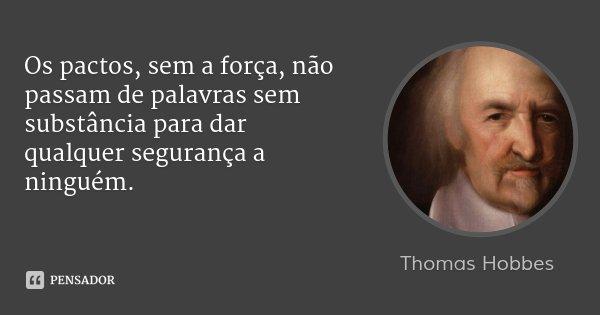 Os pactos, sem a força, não passam de palavras sem substância para dar qualquer segurança a ninguém.... Frase de Thomas Hobbes.