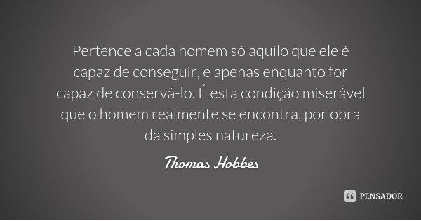 Pertence a cada homem só aquilo que ele é capaz de conseguir, e apenas enquanto for capaz de conservá-lo. É esta condição miserável que o homem realmente se enc... Frase de Thomas Hobbes.