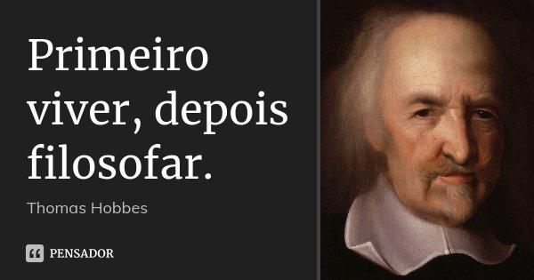 Primeiro viver, depois filosofar.... Frase de Thomas Hobbes.
