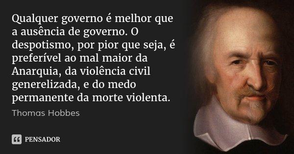 Qualquer governo é melhor que a ausência de governo. O despotismo, por pior que seja, é preferível ao mal maior da Anarquia, da violência civil generelizada, e ... Frase de Thomas Hobbes.