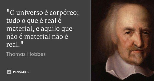 """""""O universo é corpóreo; tudo o que é real é material, e aquilo que não é material não é real.""""... Frase de Thomas Hobbes."""