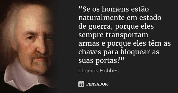 """""""Se os homens estão naturalmente em estado de guerra, porque eles sempre transportam armas e porque eles têm as chaves para bloquear as suas portas?""""... Frase de Thomas Hobbes."""