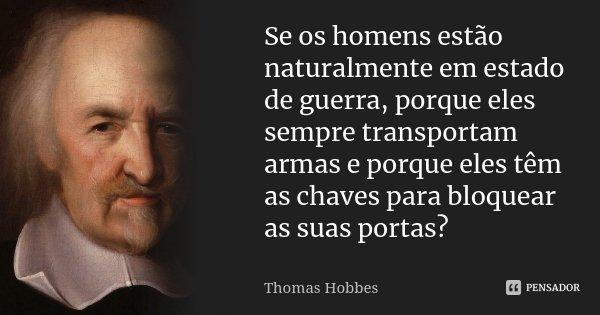 Se os homens estão naturalmente em estado de guerra, porque eles sempre transportam armas e porque eles têm as chaves para bloquear as suas portas?... Frase de Thomas Hobbes.