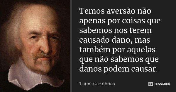 Temos aversão não apenas por coisas que sabemos nos terem causado dano, mas também por aquelas que não sabemos que danos podem causar.... Frase de Thomas Hobbes.