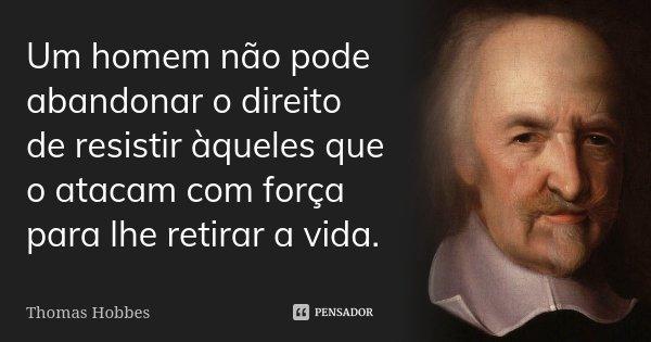 Um homem não pode abandonar o direito de resistir àqueles que o atacam com força para lhe retirar a vida.... Frase de Thomas Hobbes.