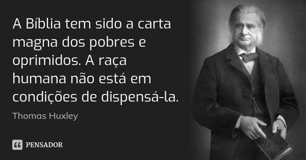 A Bíblia tem sido a carta magna dos pobres e oprimidos. A raça humana não está em condições de dispensá-la.... Frase de Thomas Huxley.