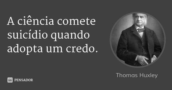 A ciência comete suicídio quando adopta um credo.... Frase de Thomas Huxley.