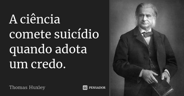 A ciência comete suicídio quando adota um credo.... Frase de Thomas Huxley.