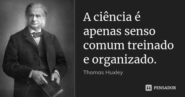 A ciência é apenas senso comum treinado e organizado.... Frase de Thomas Huxley.