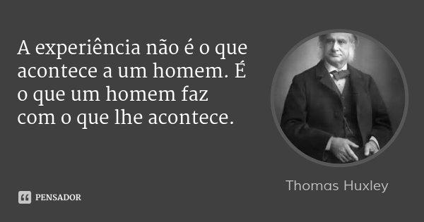 A experiência não é o que acontece a um homem. É o que um homem faz com o que lhe acontece.... Frase de Thomas Huxley.