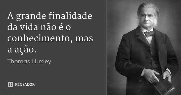 A grande finalidade da vida não é o conhecimento, mas a ação.... Frase de Thomas Huxley.