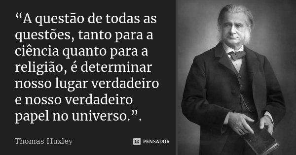 """""""A questão de todas as questões, tanto para a ciência quanto para a religião, é determinar nosso lugar verdadeiro e nosso verdadeiro papel no universo."""".... Frase de Thomas Huxley."""