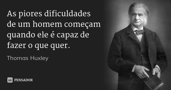 As piores dificuldades de um homem começam quando ele é capaz de fazer o que quer.... Frase de Thomas Huxley.