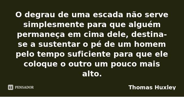 O degrau de uma escada não serve simplesmente para que alguém permaneça em cima dele, destina-se a sustentar o pé de um homem pelo tempo suficiente para que ele... Frase de Thomas Huxley.