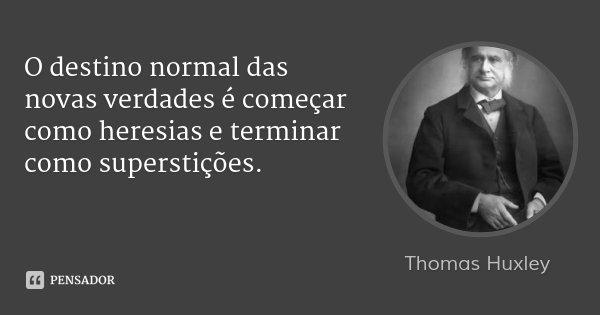O destino normal das novas verdades é começar como heresias e terminar como superstições.... Frase de Thomas Huxley.