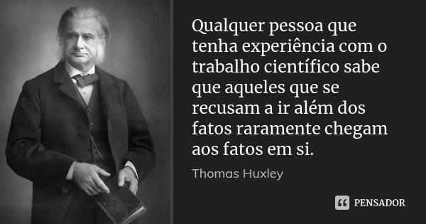 Qualquer pessoa que tenha experiência com o trabalho científico sabe que aqueles que se recusam a ir além dos fatos raramente chegam aos fatos em si.... Frase de Thomas Huxley.