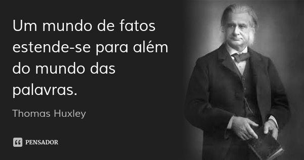Um mundo de fatos estende-se para além do mundo das palavras.... Frase de Thomas Huxley.