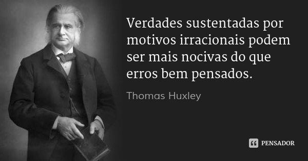 Verdades sustentadas por motivos irracionais podem ser mais nocivas do que erros bem pensados.... Frase de Thomas Huxley.
