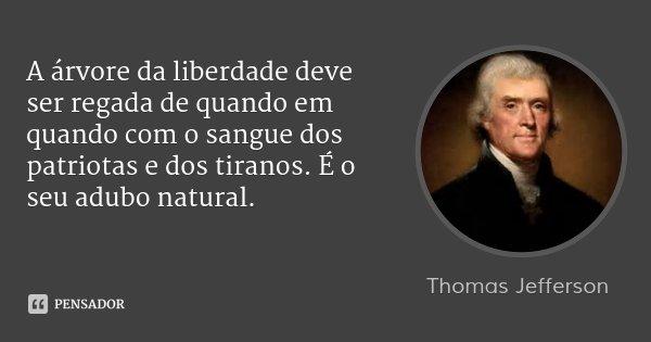 A árvore da liberdade deve ser regada de quando em quando com o sangue dos patriotas e dos tiranos. É o seu adubo natural.... Frase de Thomas Jefferson.
