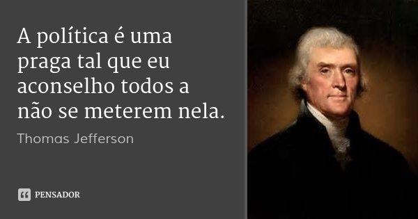 A política é uma praga tal que eu aconselho todos a não se meterem nela.... Frase de Thomas Jefferson.