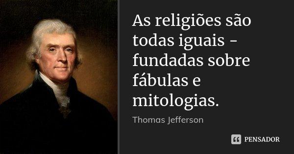 As religiões são todas iguais - fundadas sobre fábulas e mitologias.... Frase de Thomas Jefferson.