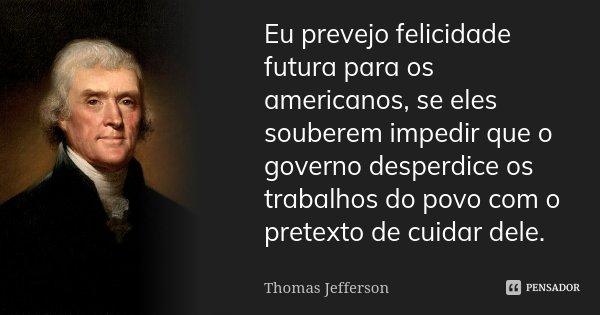Eu prevejo felicidade futura para os americanos, se eles souberem impedir que o governo desperdice os trabalhos do povo com o pretexto de cuidar dele.... Frase de Thomas Jefferson.