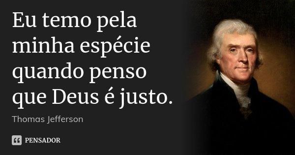Eu temo pela minha espécie quando penso que Deus é justo.... Frase de Thomas Jefferson.