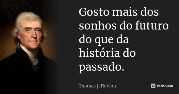 Gosto mais dos sonhos do futuro do que da história do passado.... Frase de Thomas Jefferson.