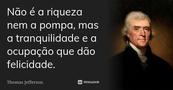 Não é a riqueza nem a pompa, mas a tranquilidade e a ocupação que dão felicidade.... Frase de Thomas Jefferson.