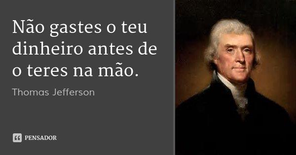 Não gastes o teu dinheiro antes de o teres na mão.... Frase de Thomas Jefferson.