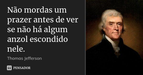 Não mordas um prazer antes de ver se não há algum anzol escondido nele.... Frase de Thomas Jefferson.