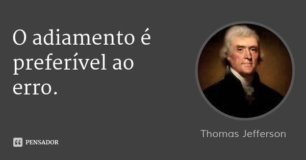 O adiamento é preferível ao erro.... Frase de Thomas Jefferson.